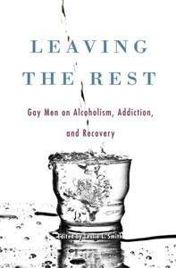 Leaving The Rest: Gay Men On Alcoholism, Addiction And Recovery