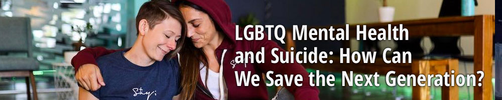 LGBTQ Mental Health and Suicide: How Can We Save the Next Generation?