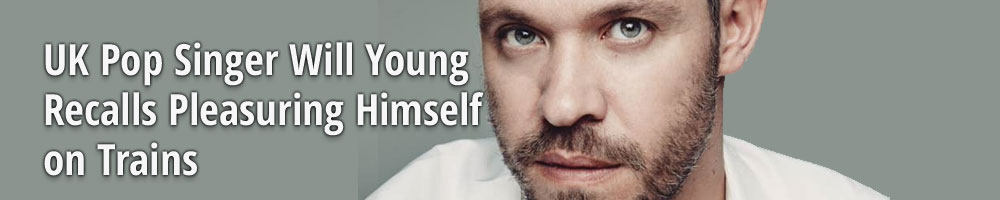 UK Pop Singer Will Young  Recalls Pleasuring Himself  on Trains