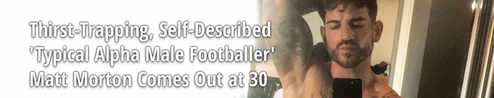 Thirst-Trapping, Self-Described 'Typical Alpha Male Footballer' Matt Morton Comes Out at 30