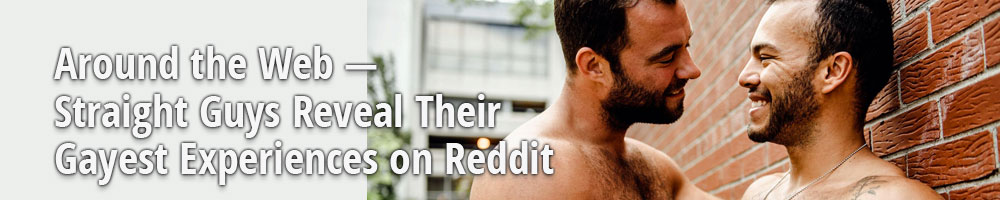 Around the Web — Straight Guys Reveal Their Gayest Experiences on Reddit