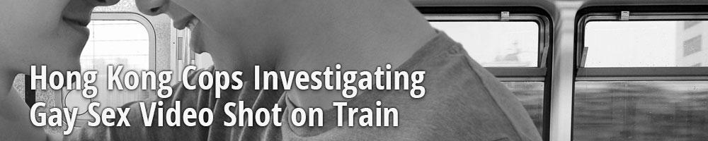 Hong Kong Cops Investigating Gay Sex Video Shot on Train