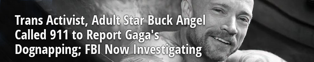 Trans Activist, Adult Star Buck Angel Called 911 to Report Gaga's Dognapping; FBI Now Investigating