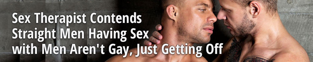 Sex Therapist Contends Straight Men Having Sex with Men Aren't Gay, Just Getting Off
