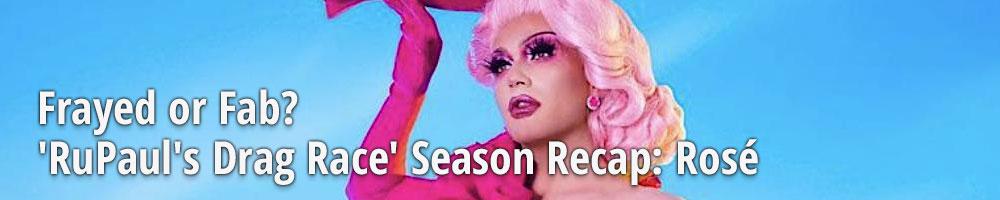Frayed or Fab? 'RuPaul's Drag Race' Season Recap: Rosé