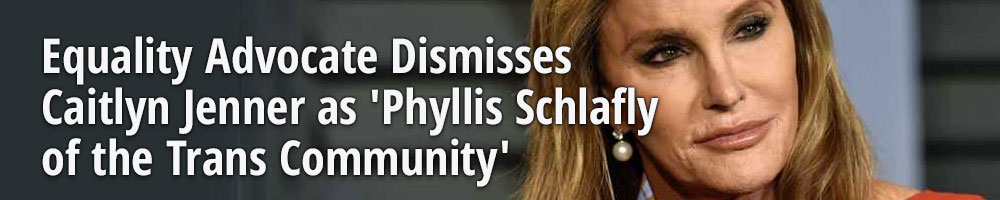Equality Advocate Dismisses Caitlyn Jenner as 'Phyllis Schlafly of the Trans Community'