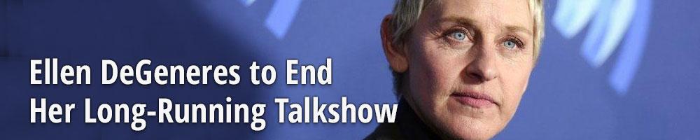 Ellen DeGeneres to End Her Long-Running Talkshow