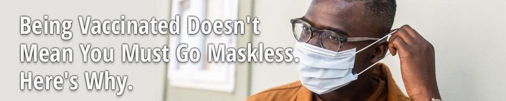 Being Vaccinated Doesn't Mean You Must Go Maskless. Here's Why.