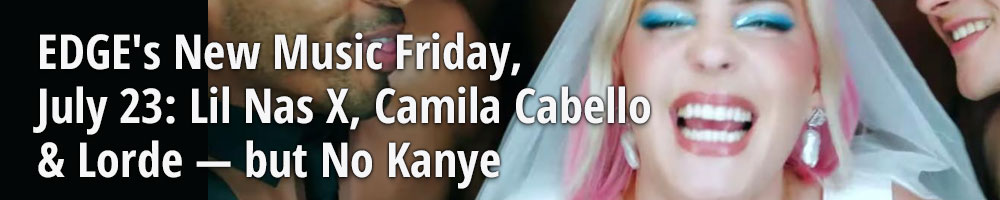 EDGE's New Music Friday, July 23: Lil Nas X, Camila Cabello & Lorde — but No Kanye