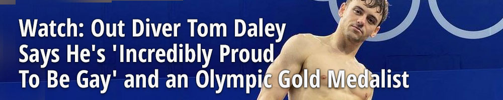 Watch: Out Diver Tom Daley Says He's 'Incredibly Proud To Be Gay' and an Olympic Gold Medalist