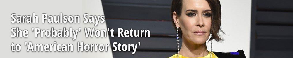 Sarah Paulson Says She 'Probably' Won't Return to 'American Horror Story'