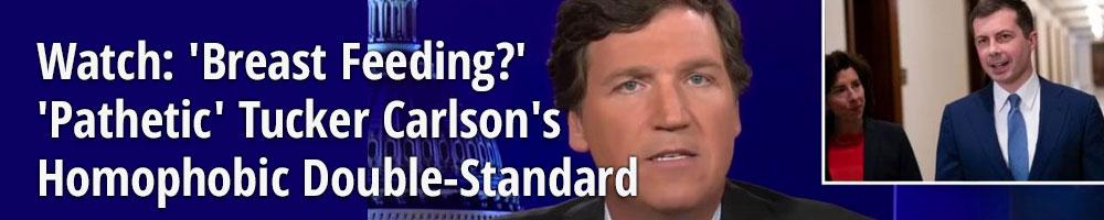 Watch: 'Breast Feeding?' 'Pathetic' Tucker Carlson's Homophobic Double-Standard
