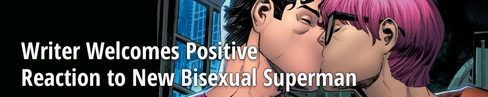 Writer Welcomes Positive Reaction to New Bisexual Superman