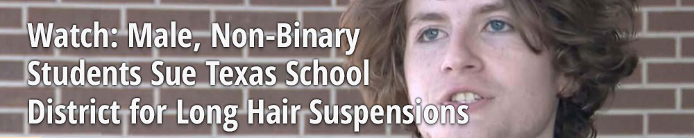 Watch: Male, Non-Binary  Students Sue Texas School  District for Long Hair Suspensions
