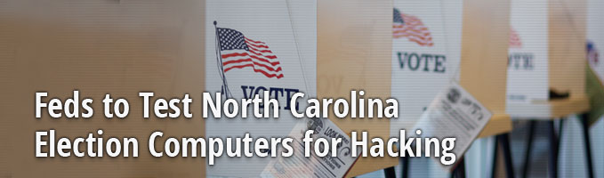 Feds to Test North Carolina Election Computers for Hacking