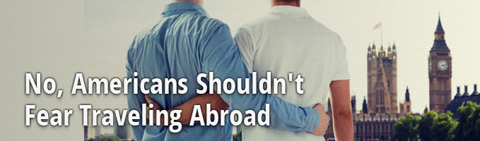 No, Americans Shouldn't Fear Traveling Abroad
