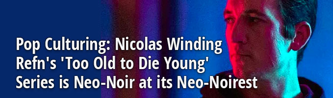Pop Culturing: Nicolas Winding Refn's 'Too Old to Die Young' Series is Neo-Noir at its Neo-Noirest