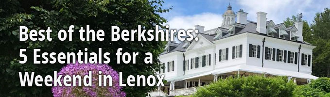 Best of the Berkshires: 5 Essentials for a Weekend in Lenox