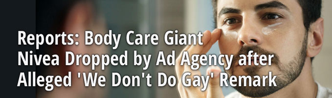 Reports: Body Care Giant Nivea Dropped by Ad Agency after Alleged 'We Don't Do Gay' Remark