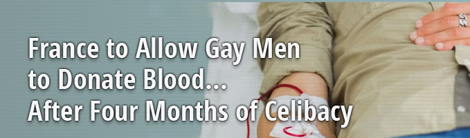 France to Allow Gay Men to Donate Blood... After Four Months of Celibacy
