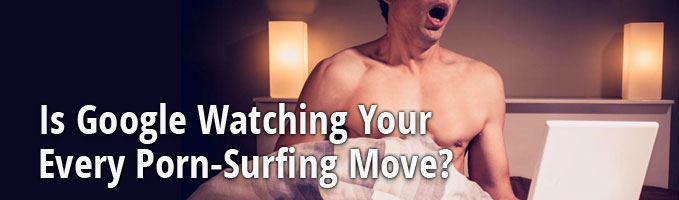Is Google Watching Your Every Porn-Surfing Move?