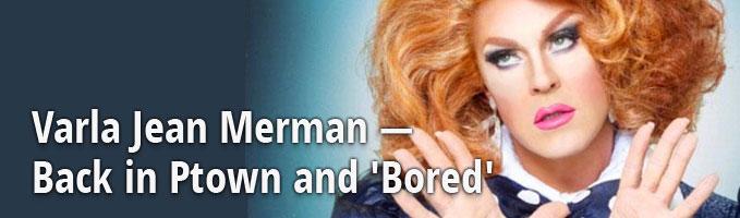 Varla Jean Merman — Back in Ptown and 'Bored'