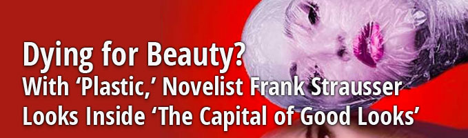 Dying for Beauty? With 'Plastic,' Novelist Frank Strausser Looks Inside 'The Capital of Good Looks'