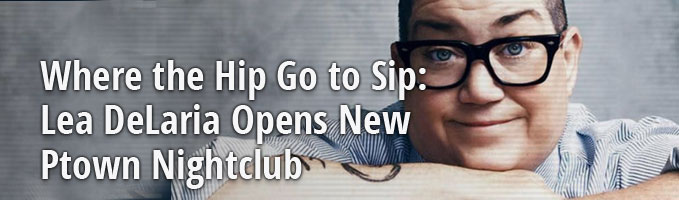 Where the Hip Go to Sip: Lea DeLaria Opens New Ptown Nightclub