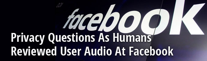 Privacy Questions As Humans Reviewed User Audio At Facebook