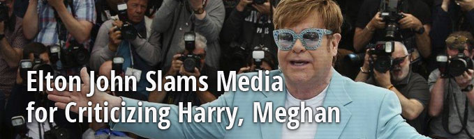 Elton John Slams Media for Criticizing Harry, Meghan