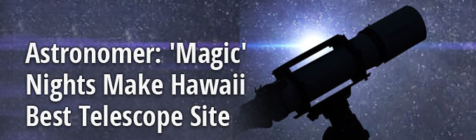 Astronomer: 'Magic' Nights Make Hawaii Best Telescope Site