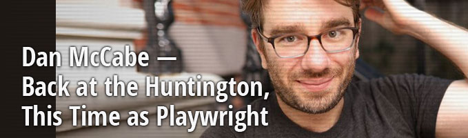 Dan McCabe — Back at the Huntington, This Time as Playwright