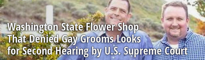 Washington State Flower Shop That Denied Gay Grooms Looking for Second Hearing by U.S. Supreme Court