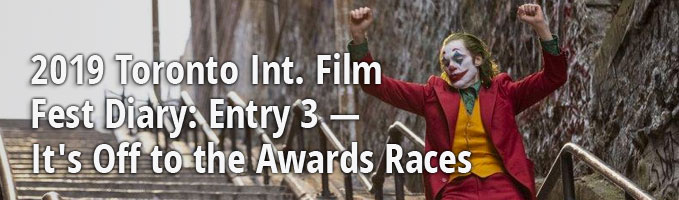 2019 Toronto Int. Film Fest Diary: Entry 3 — It's Off to the Awards Races