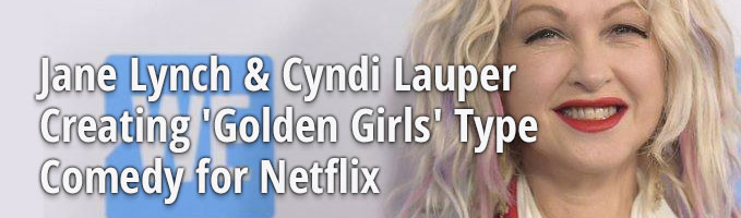 Jane Lynch & Cyndi Lauper Creating 'Golden Girls' Type Comedy for Netflix