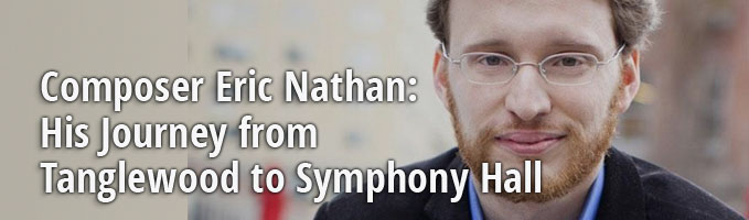 Composer Eric Nathan: His Journey from Tanglewood to Symphony Hall