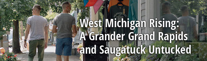 West Michigan Rising: A Grander Grand Rapids and Saugatuck Untucked