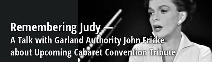 Remembering Judy — A Talk with Garland Authority John Fricke about Upcoming Cabaret Convention Tribute