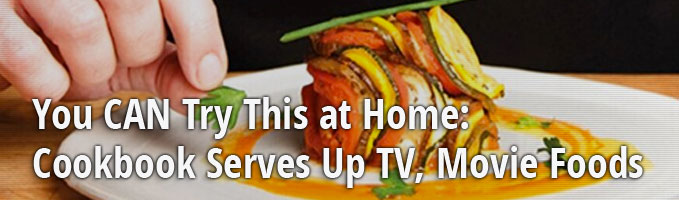 You CAN Try This at Home: Cookbook Serves Up TV, Movie Foods