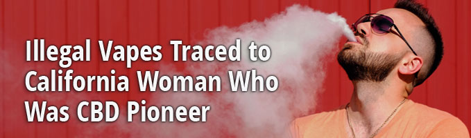 Illegal Vapes Traced to California Woman Who was CBD Pioneer