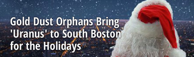 Gold Dust Orphans Bring 'Uranus' to South Boston for the Holidays