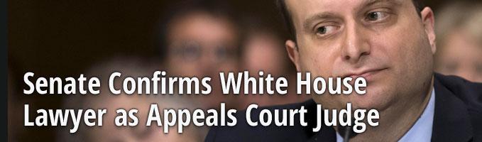 Senate Confirms White House Lawyer as Appeals Court Judge