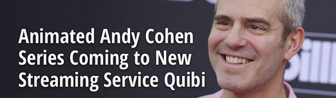 Animated Andy Cohen Series Coming to New Streaming Service Quibi