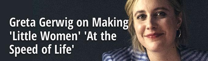 Greta Gerwig on Making 'Little Women' 'At the Speed of Life'