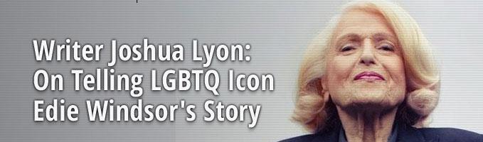 Writer Joshua Lyon: On Telling LGBTQ Icon Edie Windsor's Story