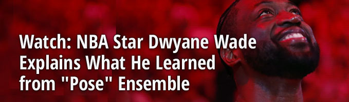 "Watch: NBA Star Dwyane Wade Explains What He Learned from ""Pose"" Ensemble"