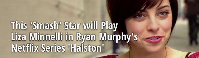 This 'Smash' Star will Play Liza Minnelli in Ryan Murphy's Netflix Series 'Halston'