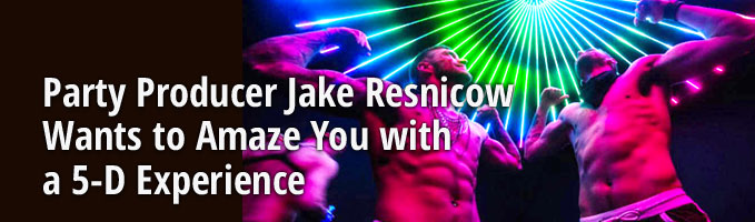 Party Producer Jake Resnicow Wants to Amaze You with a 5-D Experience