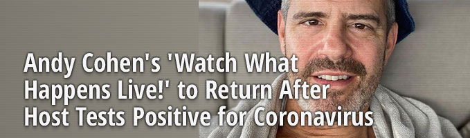 Andy Cohen's 'Watch What Happens Live!' to Return After Host Tests Positive for Coronavirus