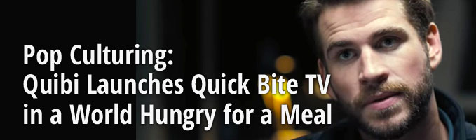 Pop Culturing: Quibi Launches Quick Bite TV in a World Hungry for a Meal